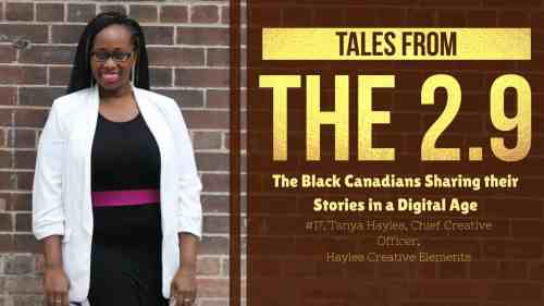 Tales from the 2.9 — The Black Canadians Sharing their Stories in a Digital Age — Vol. 2 #17, Tanya Hayles, Chief Creative Officer, Hayles Creative Elements (Featured Image) v2