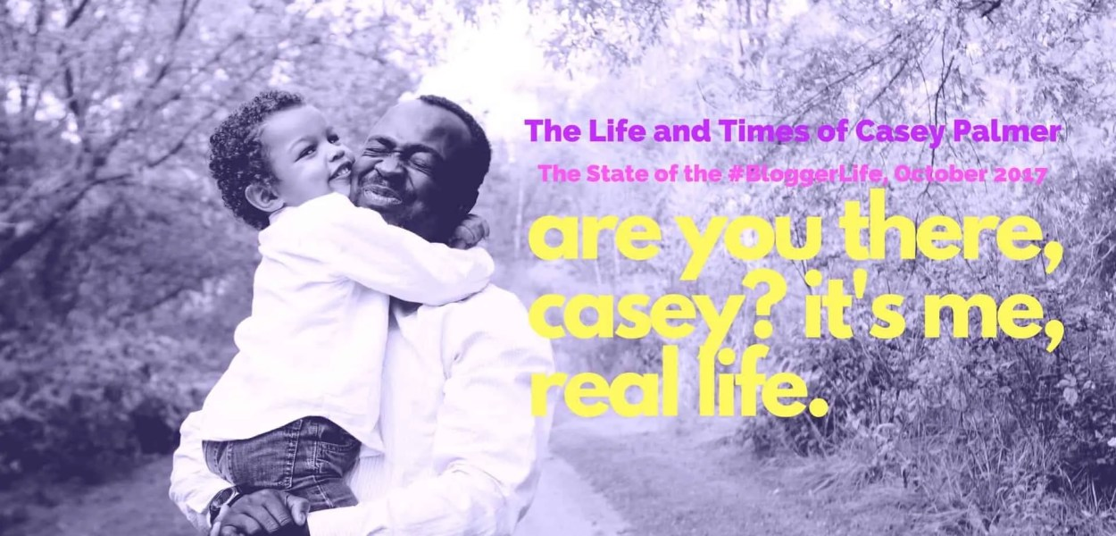 The Life and Times of Casey Palmer — The State of the #BloggerLife, October 2017 — Are You There, Casey- It's Me, Real Life. (Featured Image)