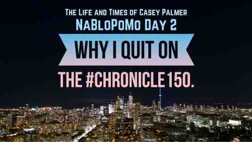 The Life and Times of Casey Palmer — NaBloPoMo Day 2 — Why I Quit on the #Chronicle150. (Featured Image)