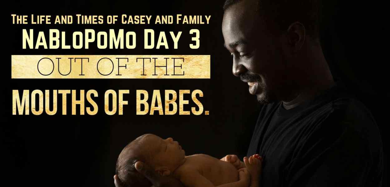 The Life and Times of Casey and Family — NaBloPoMo Day 3 — Out of the Mouths of Babes. (Featured Image)