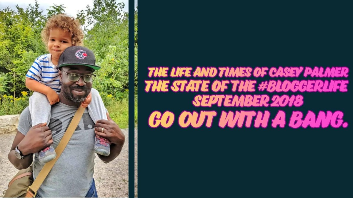 The Life and Times of Casey Palmer — The State of the #BloggerLife, September 2018 — Go Out with a BANG. (Featured Image)