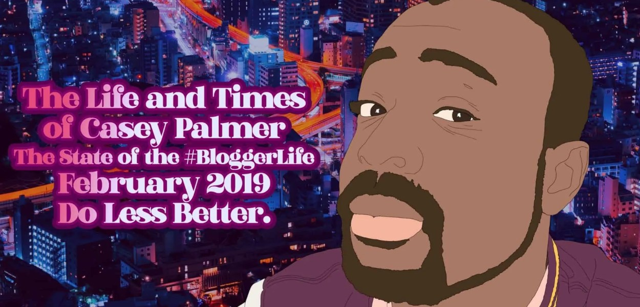 The Life and Times of Casey Palmer — The State of the #BloggerLife, February 2019 — Do Less Better. (Featured Image)