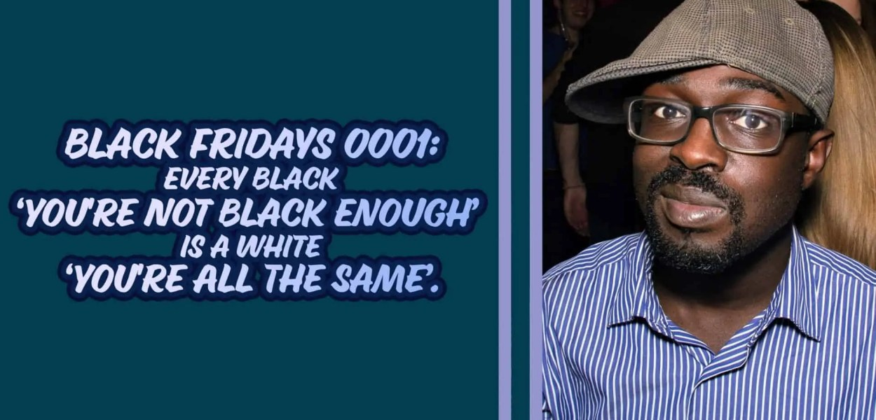 Black Fridays 0001 — Every Black 'You're Not Black Enough' is a White 'You're All The Same'. (Featured Image)