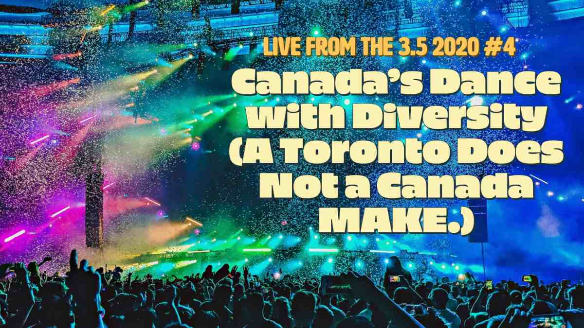 Live from the 3.5 2020 #4 — Canada's Dance with Diversity (A Toronto Does Not a Canada MAKE.) (Featured Image v2)