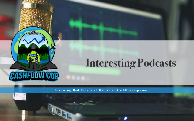 Interesting Podcasts - Cashflow Cop Police Financial Independence Blog