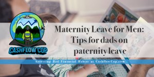Maternity Leave for Men: Tips for dad on paternity leave - Cashflow Cop Police Financial Independence