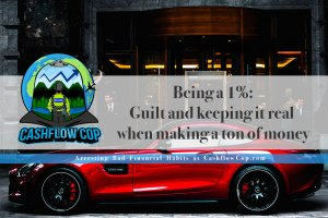 Being a 1%: Guilt and keeping it real making a ton of money - Cashflow Cop Police Financial Independence
