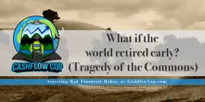 World Retire Early - Tragedy of the Commons - Cashflow Cop Police Financial Independence
