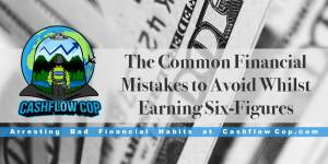 Common Financial Mistakes by Six-Figure Earners - Cashflow Cop Police Financial Independence
