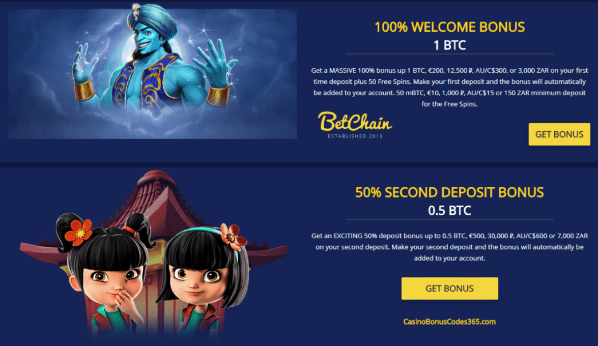 Betchain Bitcoin Casino 100% WELCOME BONUS 1BTC / €200 / 12,500 ₽ Get a MASSIVE 100% bonus up 1 BTC, €200, 12,500 ₽, AU/C$300, or 3,000 ZAR on your first time deposit plus 50 Free Spins. Make your first deposit and the bonus will automatically be added to your account. 50 mBTC, €10, 1,000 ₽, AU/C$15 or 150 ZAR minimum deposit for the Free Spins.