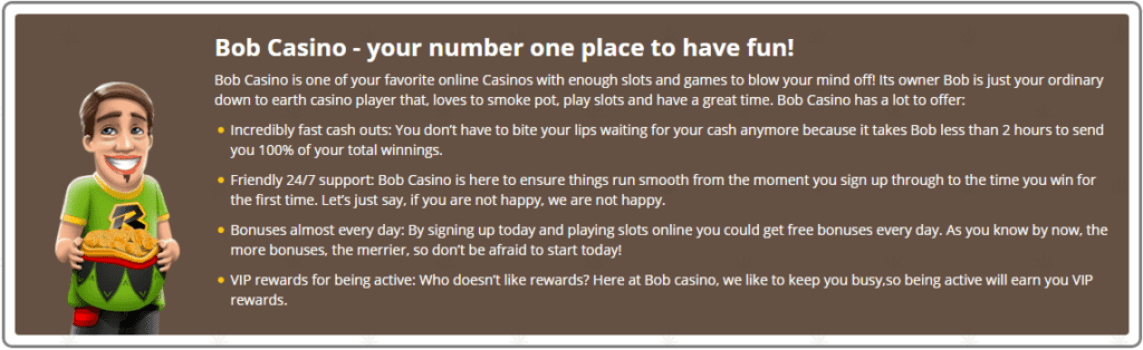 Bob Casino Bob Casino - your number one place to have fun! Bob Casino is one of your favorite online Casinos with enough slots and games to blow your mind off! Its owner Bob is just your ordinary down to earth casino player that, loves to smoke pot, play slots and have a great time. Bob Casino has a lot to offer:  Incredibly fast cash outs: You don't have to bite your lips waiting for your cash anymore because it takes Bob less than 2 hours to send you 100% of your total winnings.  Friendly 24/7 support: Bob Casino is here to ensure things run smooth from the moment you sign up through to the time you win for the first time. Let's just say, if you are not happy, we are not happy.  Bonuses almost every day: By signing up today and playing slots online you could get free bonuses every day. As you know by now, the more bonuses, the merrier, so don't be afraid to start today!  VIP rewards for being active: Who doesn't like rewards? Here at Bob casino, we like to keep you busy,so being active will earn you VIP rewards.