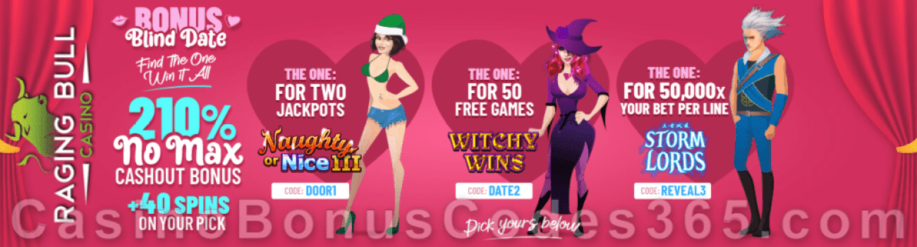 Raging Bull Casino 210% No Max Bonus plus 40 FREE Spins Bonus Blind Date Special St. Valentine's Day Offers RTG Naughty or Nice III Witchy Wins Storm Lords