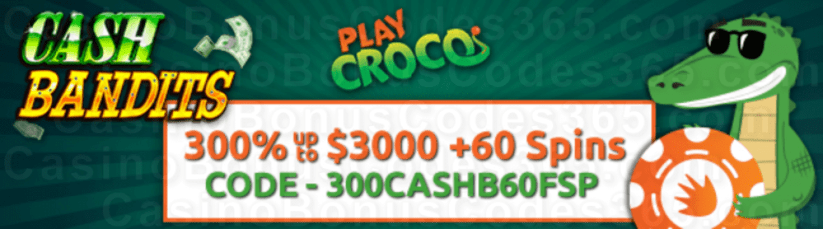PlayCroco 300% up to $3000 Bonus plus 60 FREE Spins on RTG Cash Bandits Special New Players Deal