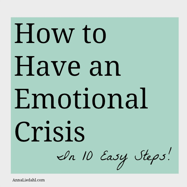 How to Have an Emotional Crisis in 10 Easy Steps