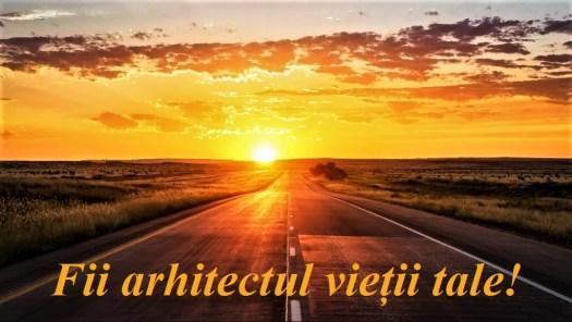 Fii arhitectul vietii tale