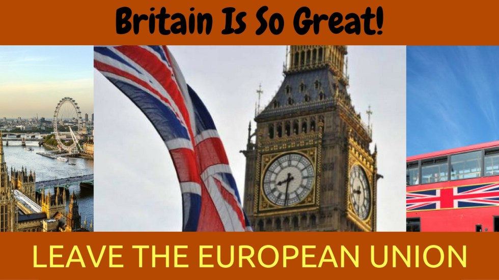 Britain is so great! LEAVE THE EUROPEAN UNION!