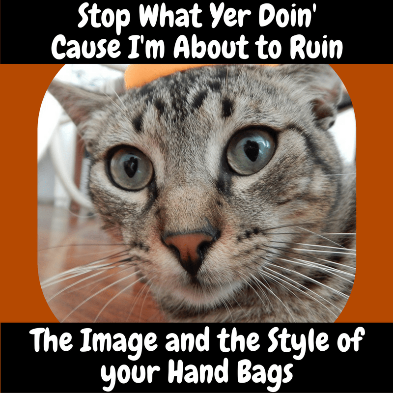 Stop What Yer Doin' Cause I'm About to Ruin the Image and the Style of Your Hand Bags