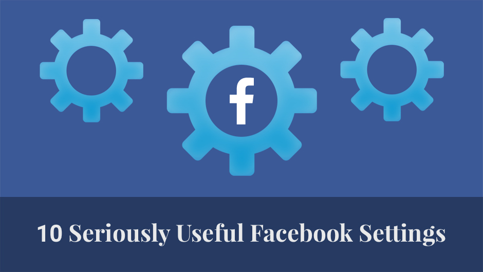 10 Seriously useful Facebook Settings