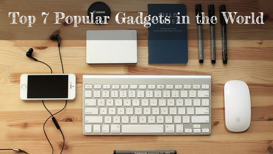 Top 7 Popular Gadgets in the World.