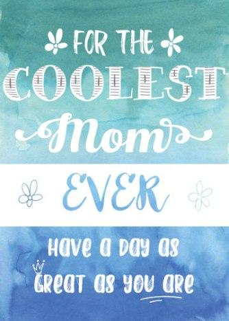 For the coolest Mom ever, have a day as great as you are