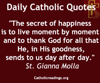 """The secret of happiness is to live moment by moment and to thank God for all that He, in His goodness, sends to us day after day."" St. Gianna Molla"