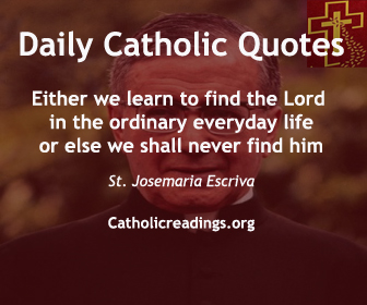 St. Josemaria Escriva: Today's Catholic Quote: Either we learn to find the Lord in the ordinary everyday life or else we shall never find him