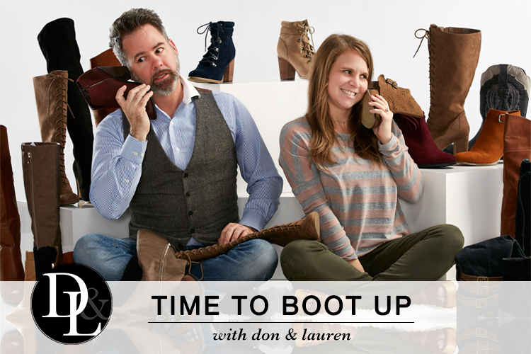 Time to Boot Up with Don and Lauren. Don and Lauren sit in front of a variety of boots. They playfully act like a couple of boots are telephones and talk into them.