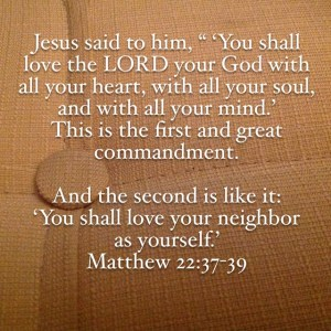"""Matthew 22:37-39 Jesus said to him, """"'You shall love the Lord your God with all your heart, with all your soul, and with all your mind.'This is the first and great commandment.And the second is like it: 'You shall love your neighbor as yourself.'"""