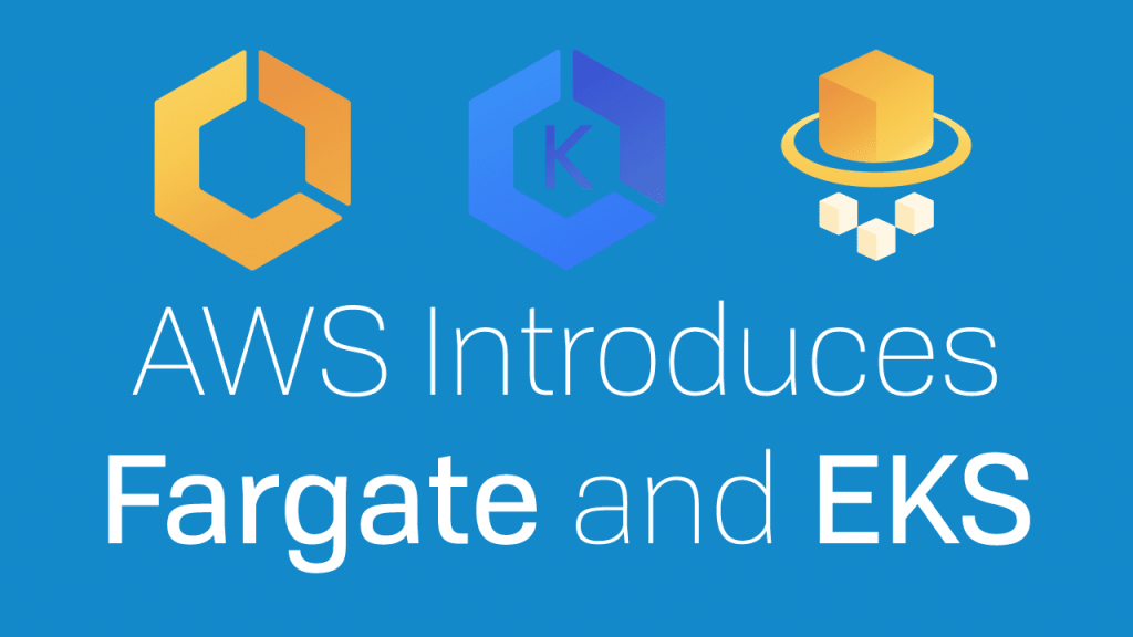 EKS and Fargate Announcement at AWS re:Invent 2017