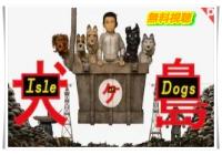 映画犬ヶ島|無料配信動画視聴!吹き替え版はDailymotion・anitubeで見れない?
