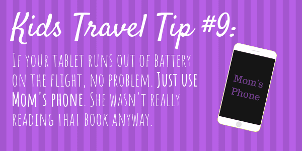 Kids Travel Tips #9 If your tablet runs out of battery on the flight, no problem. Just use Mom's phone. She wasn't really reading that book anyway.