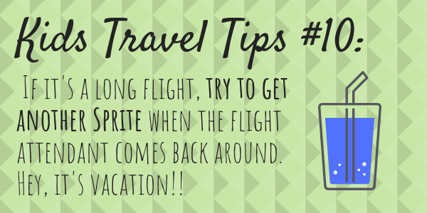 Kids Travel Tips #10 If it's a long flight, try to get another Sprite when the flight attendant comes back around. Hey, it's vacation!!
