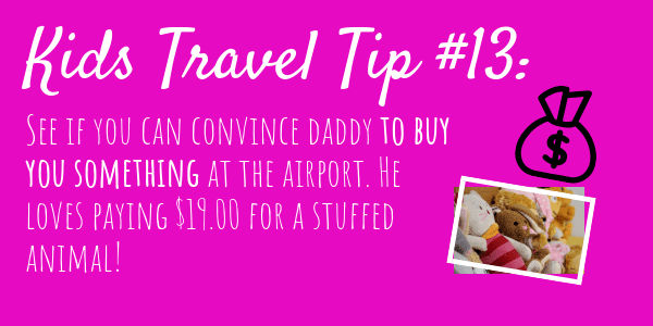 Kids Travel Tips #13 See if you can convince daddy to buy you something at the airport. He loves paying $19.00 for a stuffed animal!