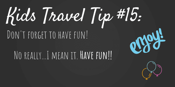 Kids Travel Tips #15 Don't forget to have fun!