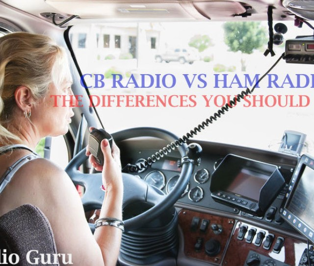 Cb Radio Vs Ham Radio Differences Are Numerous One Needs Licensing But The Other