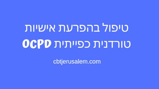 טיפול בהפרעת אישיות טורדנית כפייתית OCPD