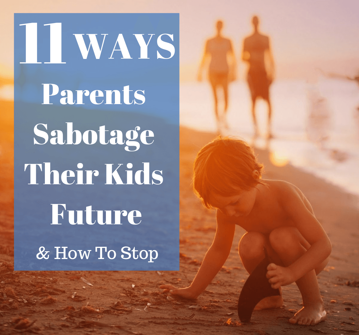 Eleven Ways Parents Sabotage Their Kids' Future & How To Stop