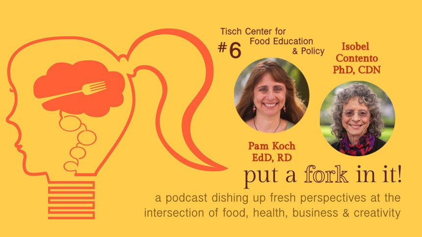 Put a Fork In It episode 6: Tisch Center for Food Education and Policy with Pam Koch and Isobel Contento on nutrition education.