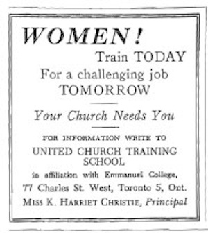 Women! Train TODAY for a challenging job TOMORROW.  Your Church Needs You.  For information write to United Church Training School, in affiliation with Emmanuel College, Miss K. Harriet Christie, Principal