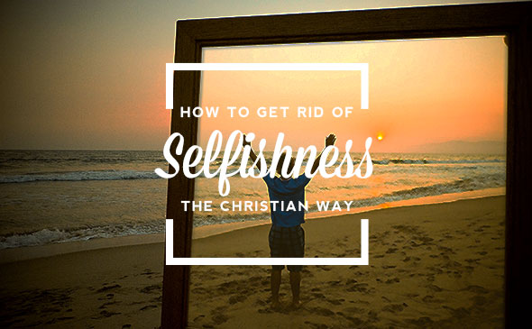 How to Get Rid of Selfishness the Christian Way