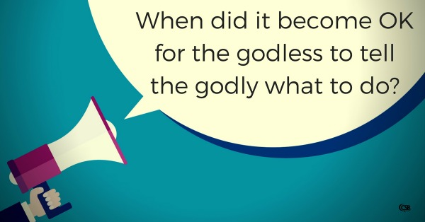 when-did-it-become-ok-for-the-godless-to-tell-the-godly-what-to-do