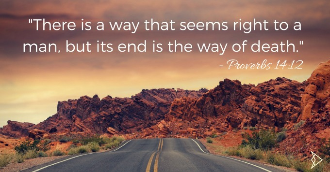there-is-a-way-that-seems-right-to-a-man-but-its-end-is-the-way-of-death-proverbs-14-12