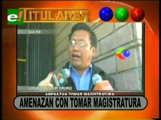 Titulares: Organizaciones Sociales de Oruro amenazan con tomar la Magistratura y otras noticias
