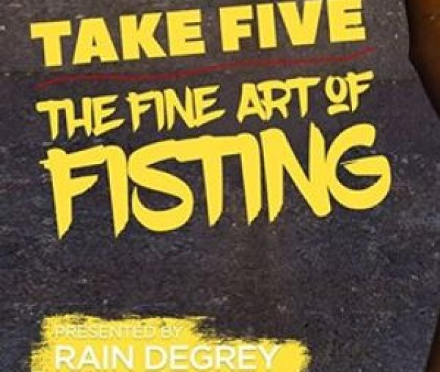 Take Five The Fine Art Of Fisting Presented By Rain Degrey