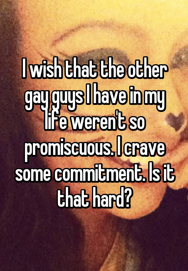 I wish that the other gay guys I have in my life weren't so promiscuous. I crave some commitment. Is it that hard?