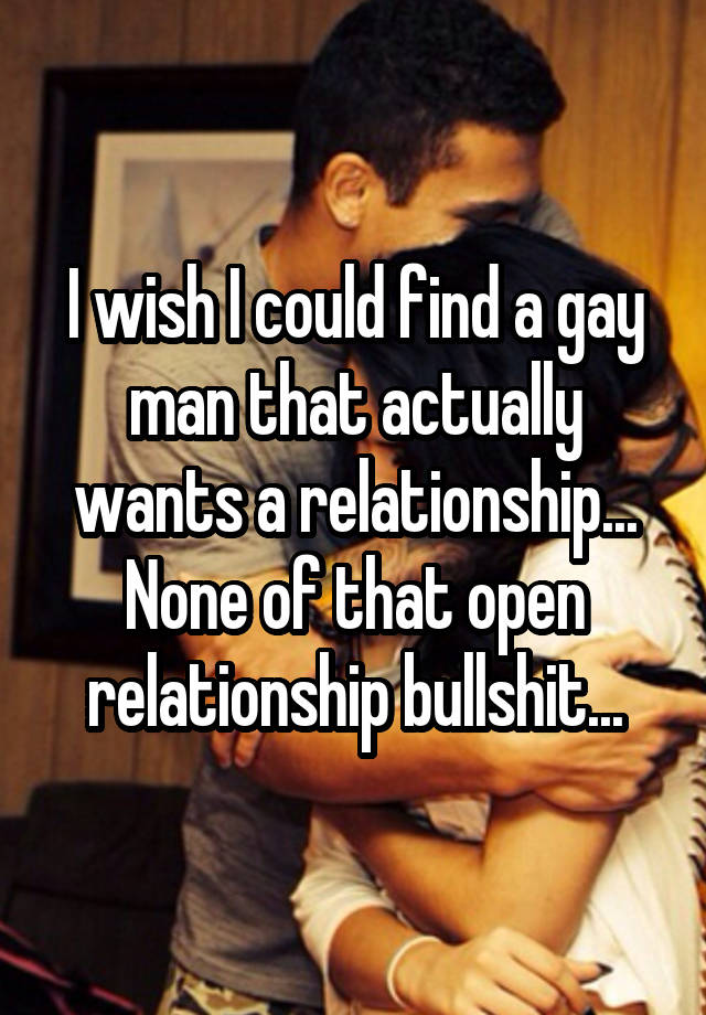 I wish I could find a gay man that actually wants a relationship... None of that open relationship bullshit...