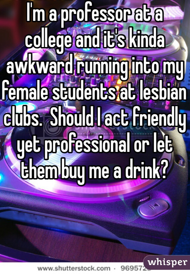 I'm a professor at a college and it's kinda awkward running into my female students at lesbian clubs.  Should I act friendly yet professional or let them buy me a drink?