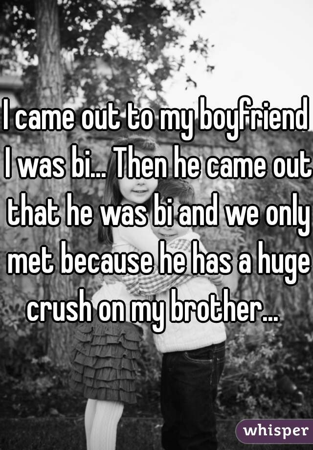 I came out to my boyfriend I was bi... Then he came out that he was bi and we only met because he has a huge crush on my brother...