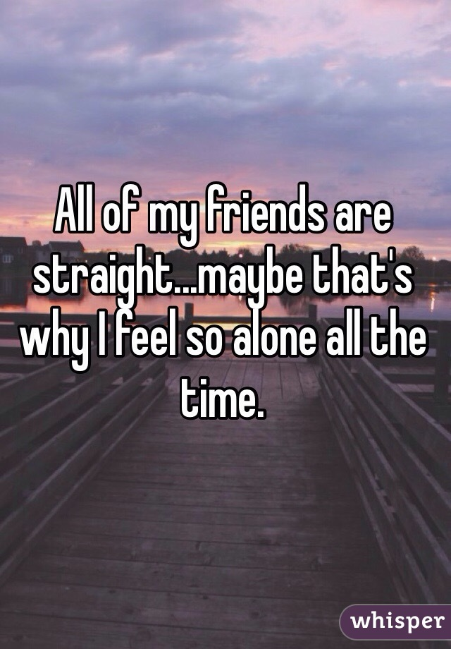 All of my friends are straight...maybe that's why I feel so alone all the time.