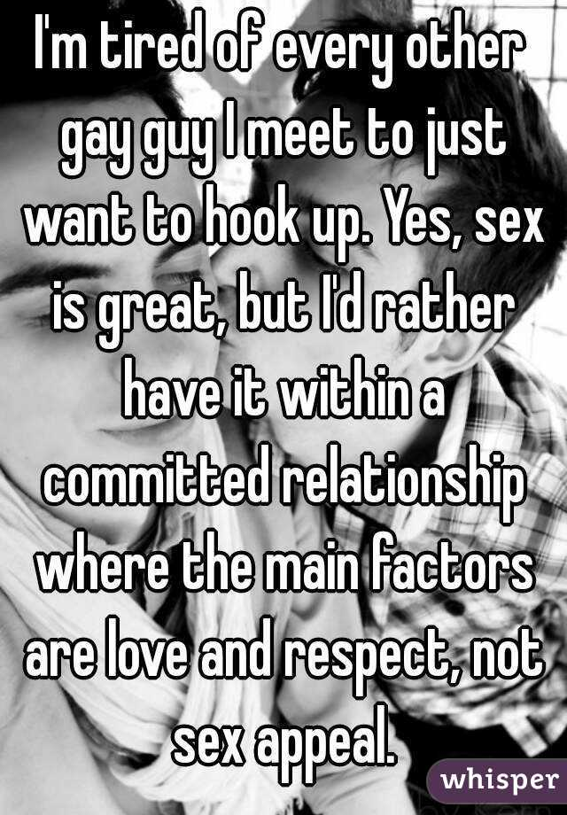 I'm tired of every other gay guy I meet to just want to hook up. Yes, sex is great, but I'd rather have it within a committed relationship where the main factors are love and respect, not sex appeal.